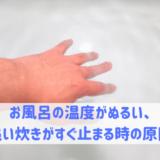 お風呂の温度がぬるい、 追い炊きがすぐ止まる時の原因