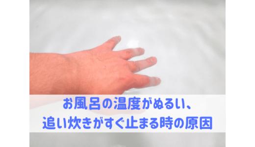 お風呂の温度がぬるい、追い炊きがすぐ止まる時の原因
