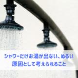 シャワーだけお湯が出ない、ぬるい 原因として考えられること