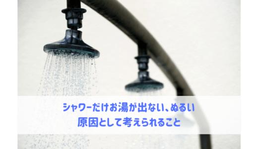 シャワーだけお湯が出ない、ぬるい時に考えられること