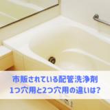 市販されている配管洗浄剤の1つ穴用と2つ穴用の違いがわかりません