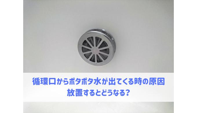 循環口からポタポタ水が出てくる時の原因 放置するとどうなる?