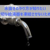 水抜きのやり方が知りたい 大切な給湯器を凍結させないために