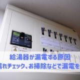 給湯器が漏電する原因 水漏れチェック、お掃除などで漏電を防ぐ