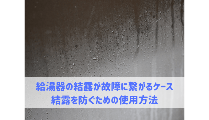給湯器の結露が故障に繋がるケース 結露を防ぐための使用方法