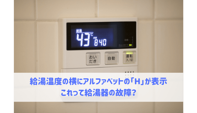 給湯温度の横にアルファベットの「H」が表示 これって給湯器の故障?