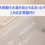 ふろ自動でお湯が出たり止まったり… これは正常動作!
