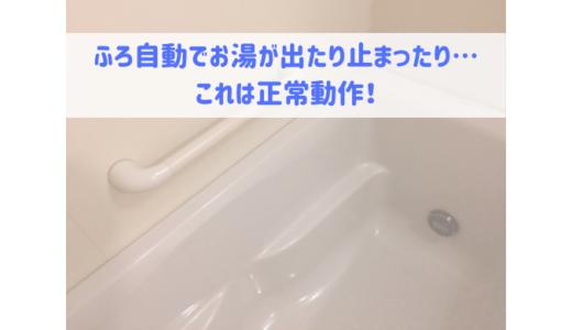 お湯張りをした時にお湯が出たり止まったりするのは正常動作