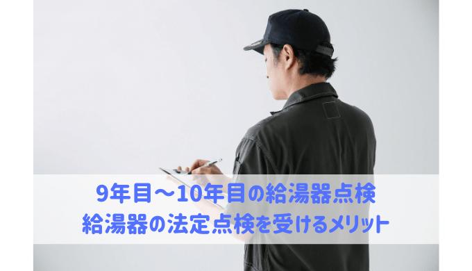 9年目~10年目の給湯器点検 給湯器の法定点検を受けるメリット