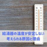 給湯器の温度が安定しない 考えられる原因と理由
