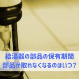 給湯器の部品の保有期間 部品が取れなくなるのはいつ?