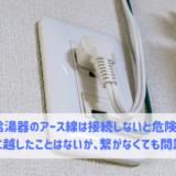 給湯器のアース線は接続しないと危険?