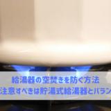 給湯器の空焚きを防ぐ方法 特に注意すべきは貯湯式とバランス釜